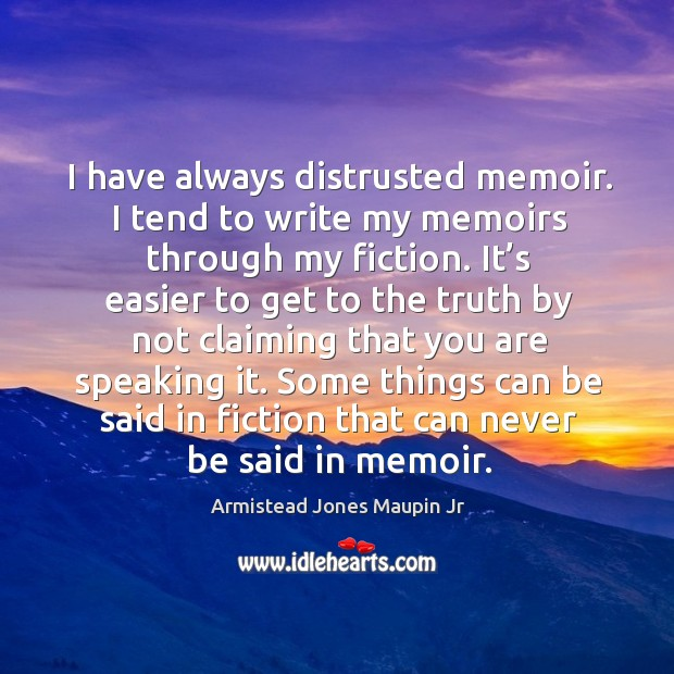 Image, I have always distrusted memoir. I tend to write my memoirs through my fiction.