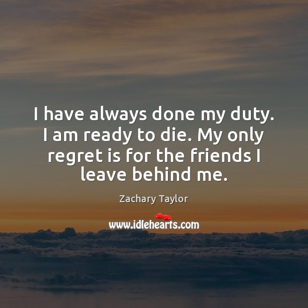 I have always done my duty. I am ready to die. My Regret Quotes Image