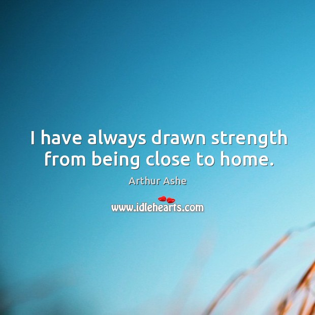 I have always drawn strength from being close to home. Arthur Ashe Picture Quote