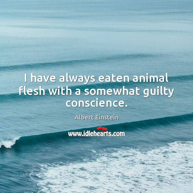 Image, I have always eaten animal flesh with a somewhat guilty conscience.