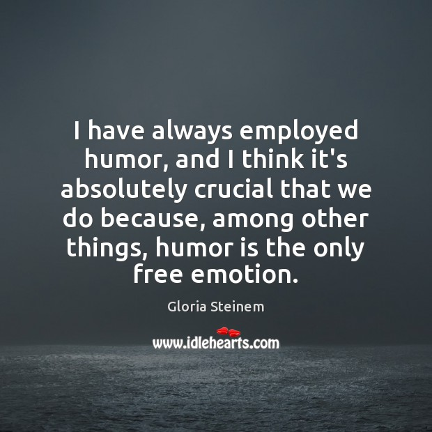 I have always employed humor, and I think it's absolutely crucial that Humor Quotes Image