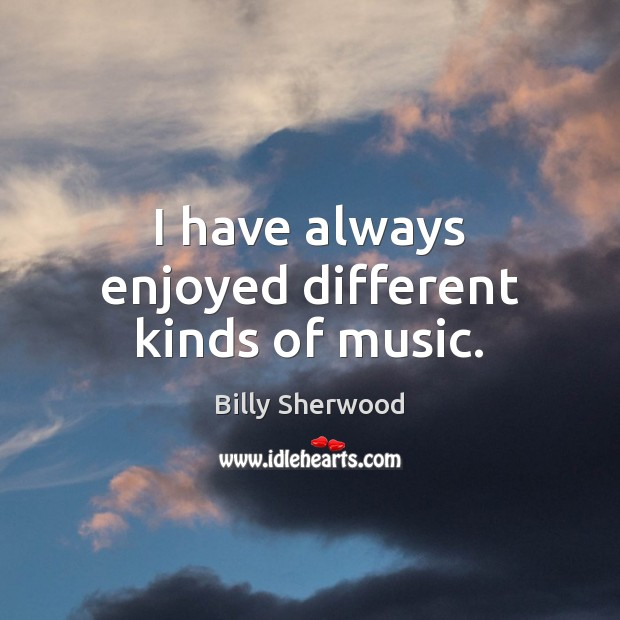 I have always enjoyed different kinds of music. Billy Sherwood Picture Quote
