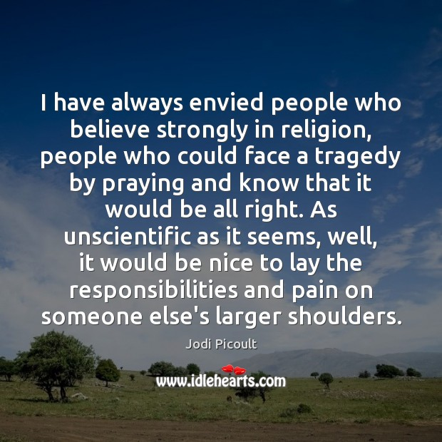 I have always envied people who believe strongly in religion, people who Be Nice Quotes Image
