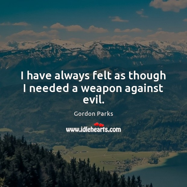 Gordon Parks Picture Quote image saying: I have always felt as though I needed a weapon against evil.