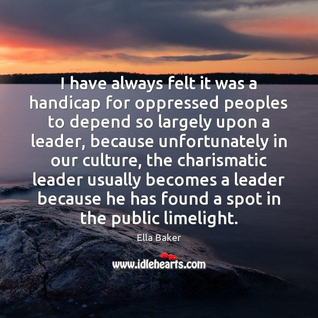 I have always felt it was a handicap for oppressed peoples to Image