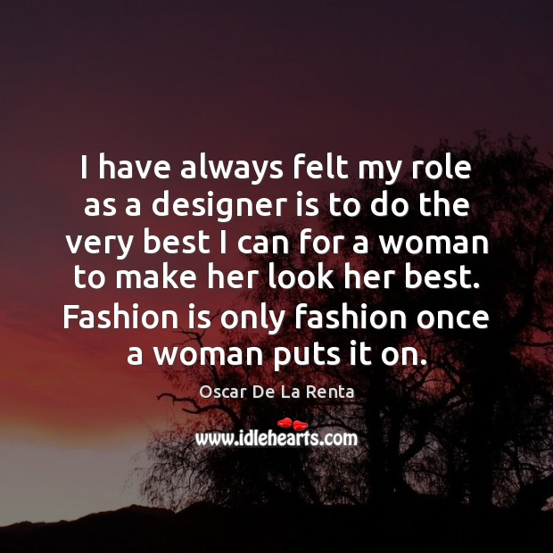 I have always felt my role as a designer is to do Oscar De La Renta Picture Quote