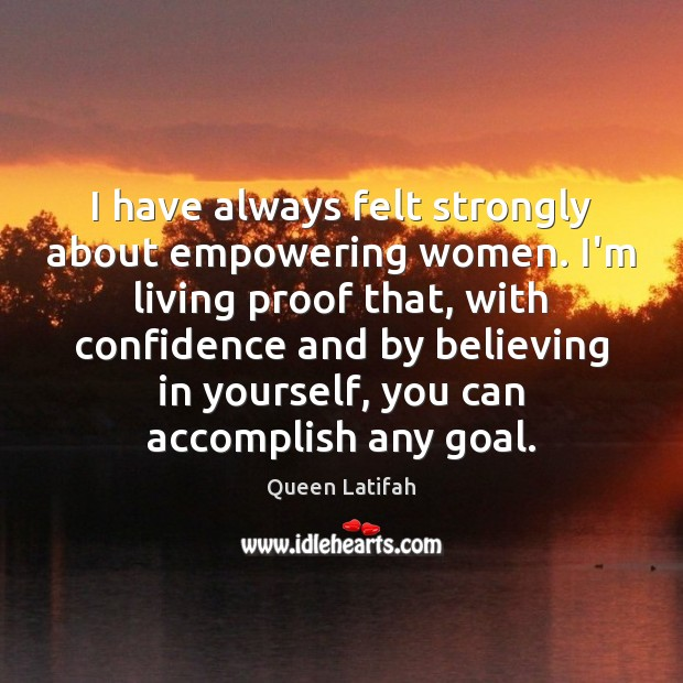 I have always felt strongly about empowering women. I'm living proof that, Goal Quotes Image