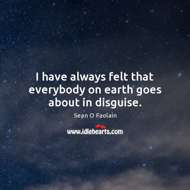 I have always felt that everybody on earth goes about in disguise. Image
