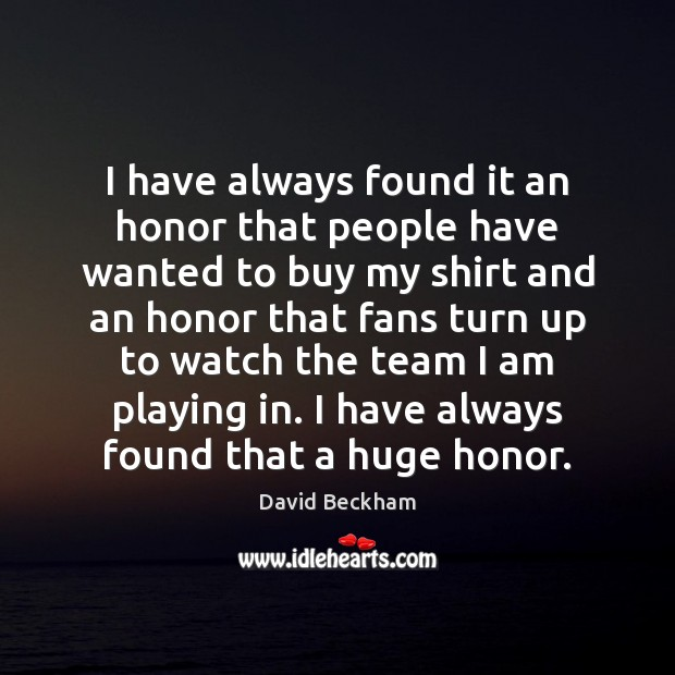 I have always found it an honor that people have wanted to David Beckham Picture Quote