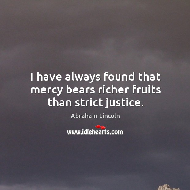 Image, I have always found that mercy bears richer fruits than strict justice.