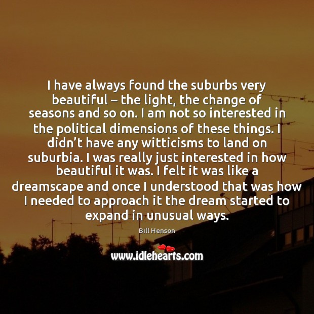 I have always found the suburbs very beautiful – the light, the change Image