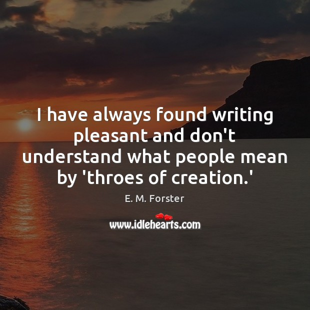 I have always found writing pleasant and don't understand what people mean E. M. Forster Picture Quote