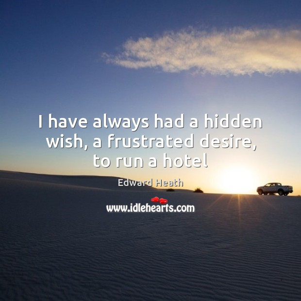 I have always had a hidden wish, a frustrated desire, to run a hotel Edward Heath Picture Quote