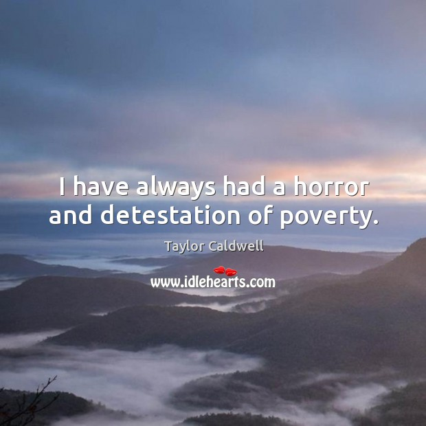 I have always had a horror and detestation of poverty. Taylor Caldwell Picture Quote