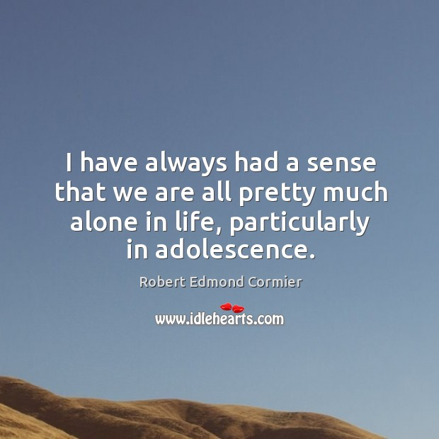 I have always had a sense that we are all pretty much alone in life, particularly in adolescence. Image
