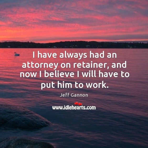 I have always had an attorney on retainer, and now I believe I will have to put him to work. Jeff Gannon Picture Quote