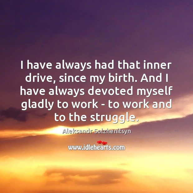 I have always had that inner drive, since my birth. And I Aleksandr Solzhenitsyn Picture Quote
