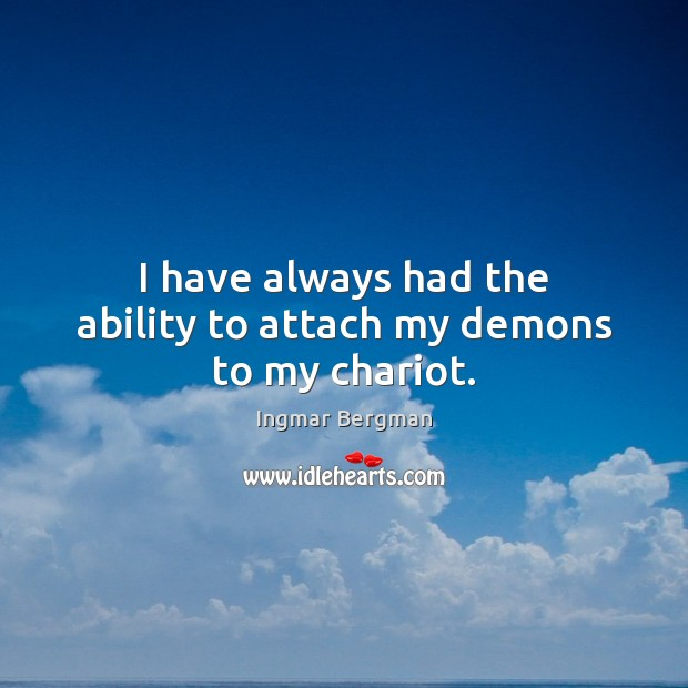 Image, I have always had the ability to attach my demons to my chariot.