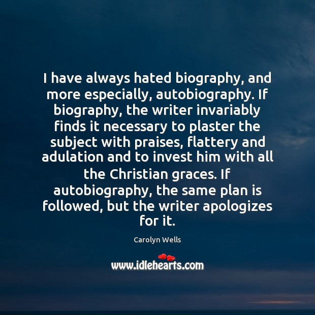 I have always hated biography, and more especially, autobiography. If biography, the Image