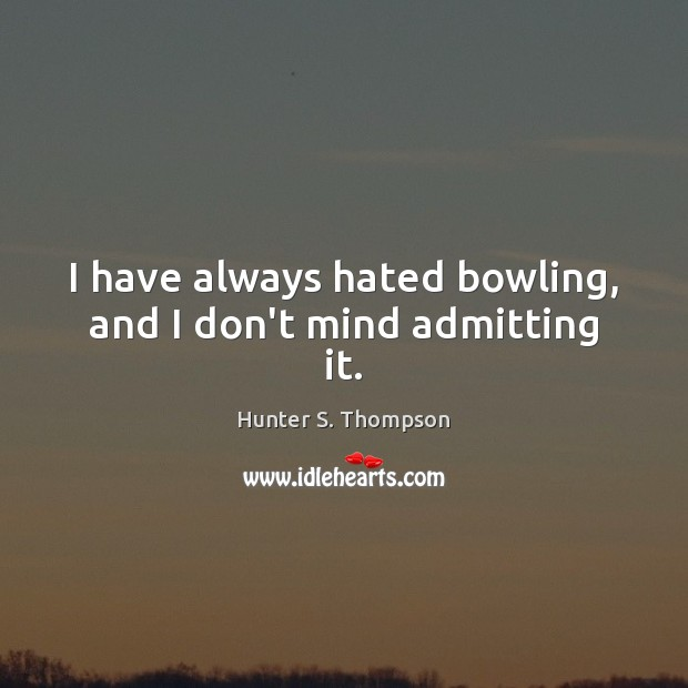 I have always hated bowling, and I don't mind admitting it. Image