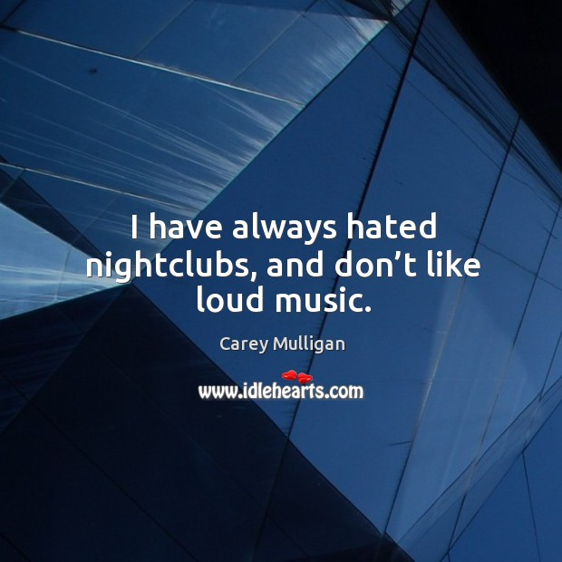 I have always hated nightclubs, and don't like loud music. Image