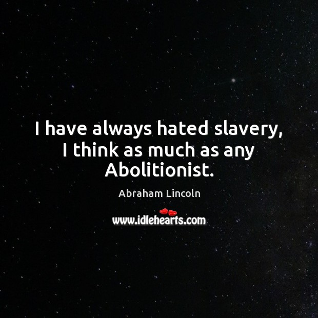 I have always hated slavery, I think as much as any Abolitionist. Abraham Lincoln Picture Quote
