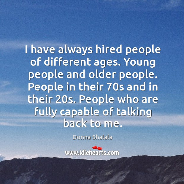 I have always hired people of different ages. Young people and older people. Image