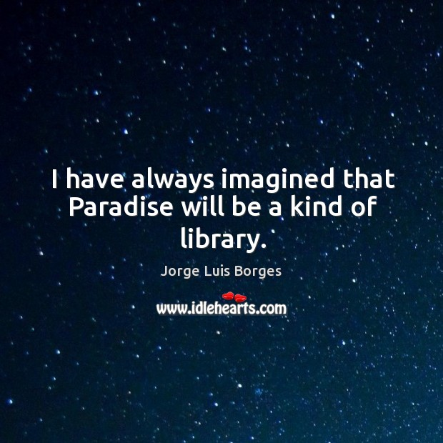 I have always imagined that paradise will be a kind of library. Image