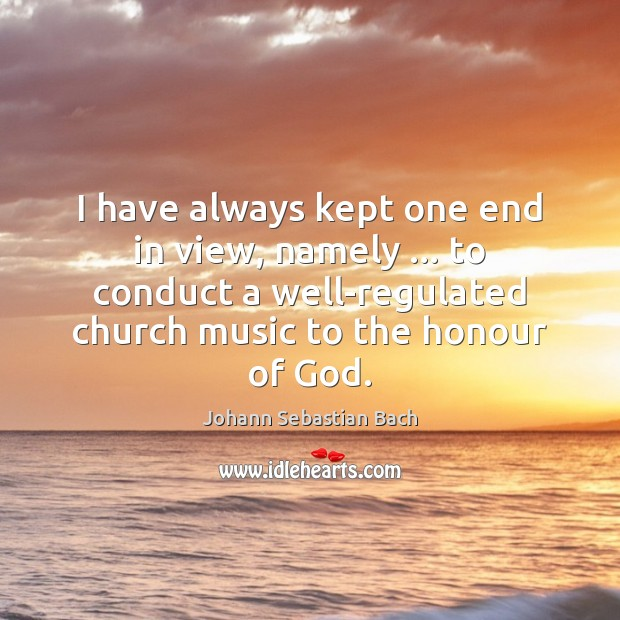 I have always kept one end in view, namely … to conduct a Johann Sebastian Bach Picture Quote