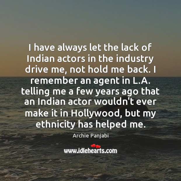I have always let the lack of Indian actors in the industry Archie Panjabi Picture Quote
