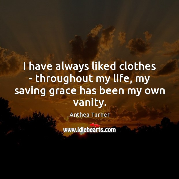 I have always liked clothes – throughout my life, my saving grace has been my own vanity. Image