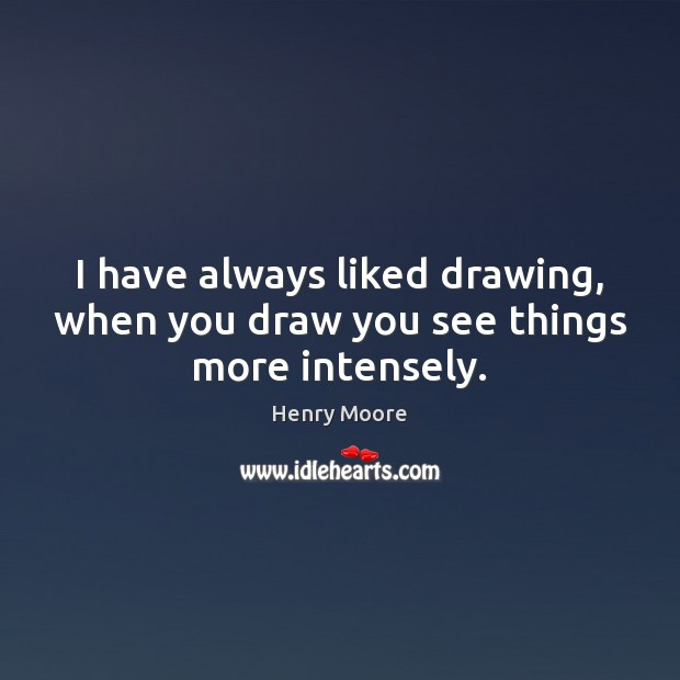 I have always liked drawing, when you draw you see things more intensely. Henry Moore Picture Quote