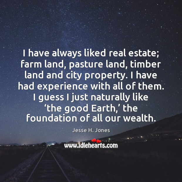 I have always liked real estate; farm land, pasture land, timber land Real Estate Quotes Image
