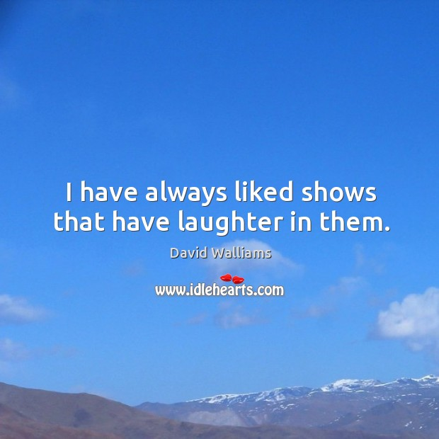 I have always liked shows that have laughter in them. Image