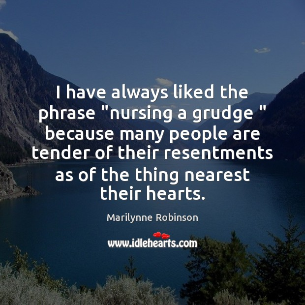 "I have always liked the phrase ""nursing a grudge "" because many people Grudge Quotes Image"