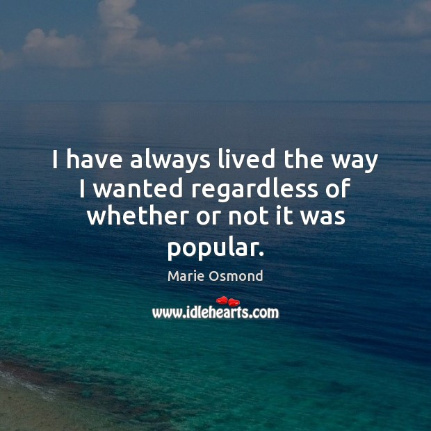 I have always lived the way I wanted regardless of whether or not it was popular. Image