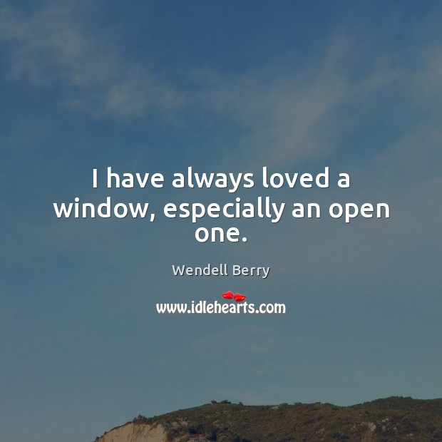 I have always loved a window, especially an open one. Wendell Berry Picture Quote