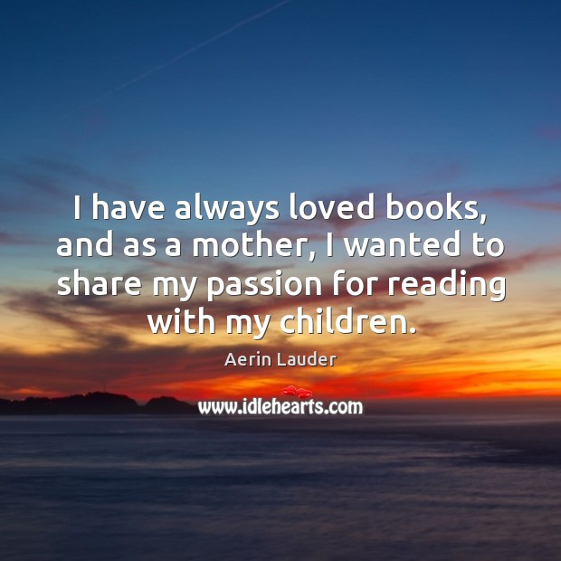 I have always loved books, and as a mother, I wanted to Aerin Lauder Picture Quote