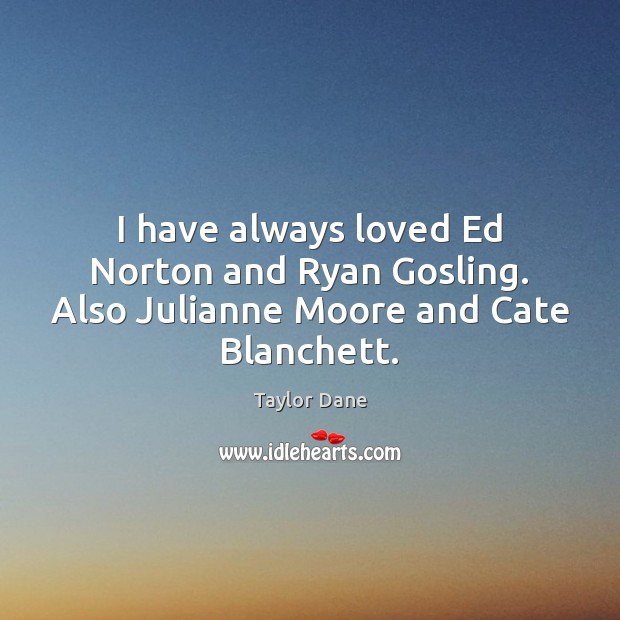 I have always loved Ed Norton and Ryan Gosling. Also Julianne Moore and Cate Blanchett. Image