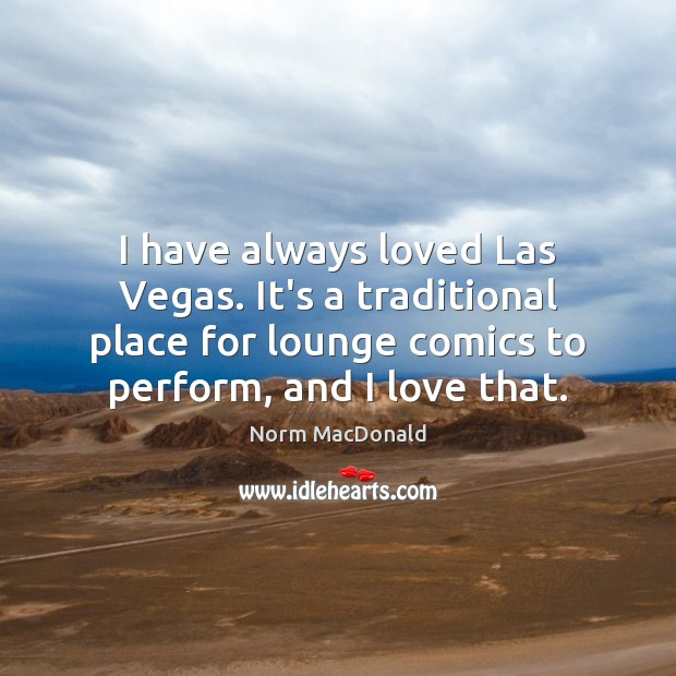 I have always loved Las Vegas. It's a traditional place for lounge Norm MacDonald Picture Quote