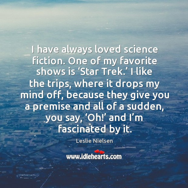 I have always loved science fiction. One of my favorite shows is 'star trek.' Leslie Nielsen Picture Quote