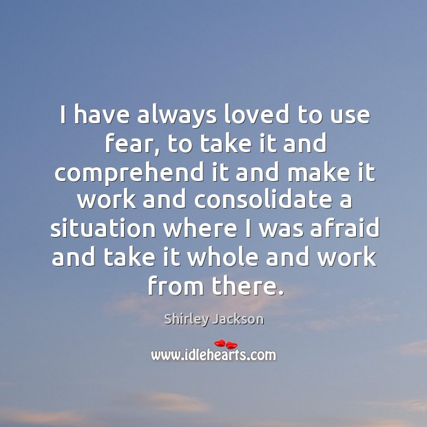 I have always loved to use fear, to take it and comprehend Shirley Jackson Picture Quote