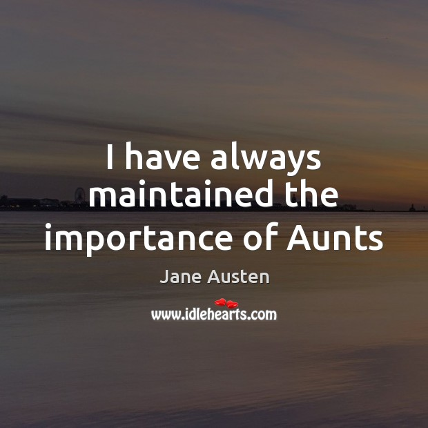I have always maintained the importance of Aunts Jane Austen Picture Quote
