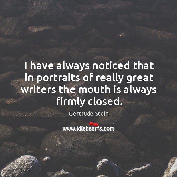 I have always noticed that in portraits of really great writers the mouth is always firmly closed. Image
