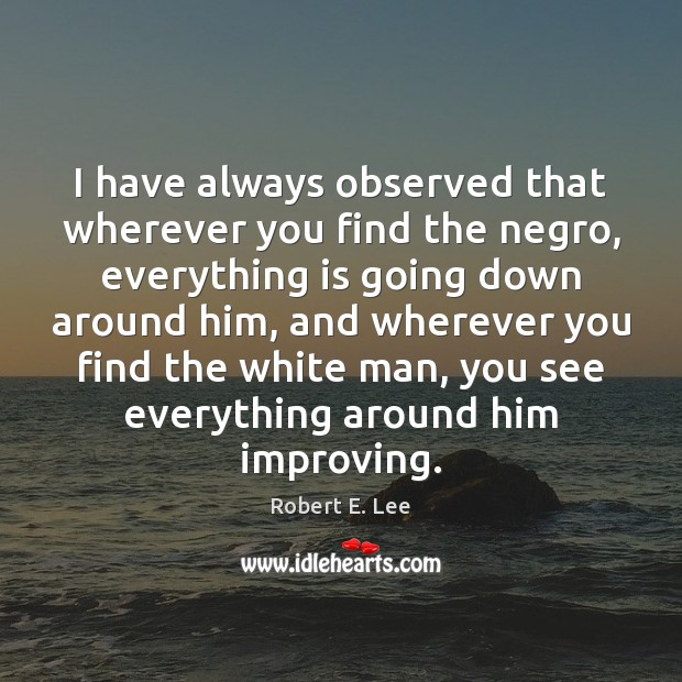 I have always observed that wherever you find the negro, everything is Robert E. Lee Picture Quote