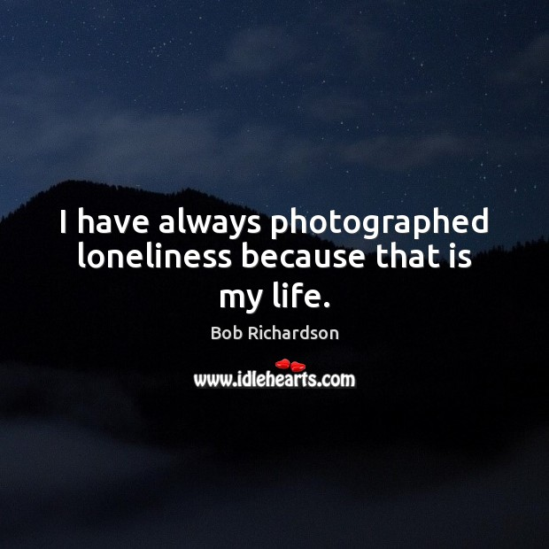 Image, I have always photographed loneliness because that is my life.