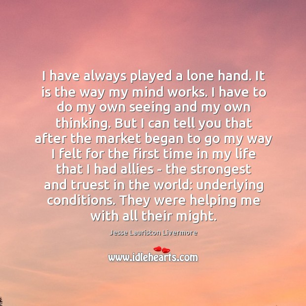 I have always played a lone hand. It is the way my Jesse Lauriston Livermore Picture Quote