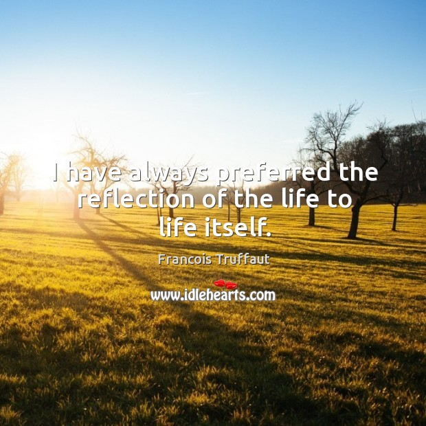 I have always preferred the reflection of the life to life itself. Image