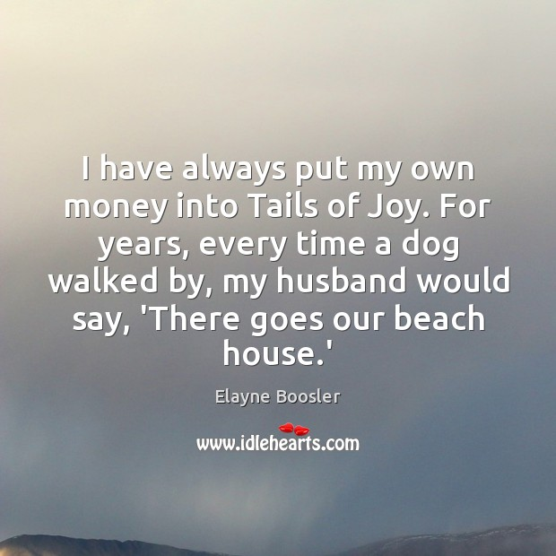 Image, I have always put my own money into Tails of Joy. For