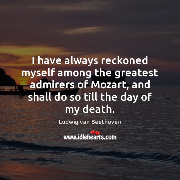 I have always reckoned myself among the greatest admirers of Mozart, and Ludwig van Beethoven Picture Quote